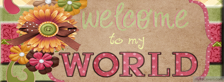 Welcome To My World Facebook Covers - myFBCovers
