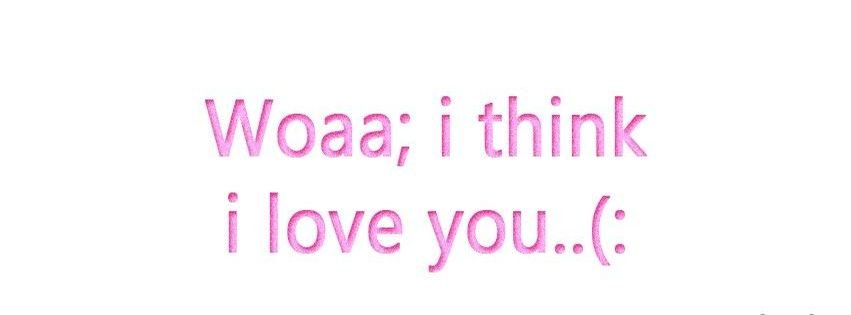 I Think I Love You Quotes : Woaa I Think I Love You Facebook Covers - myFBCovers