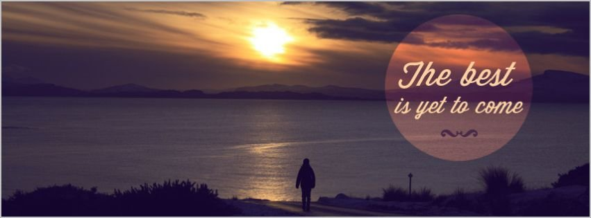 The Best Is Yet To Come Facebook Cover Facebook Covers